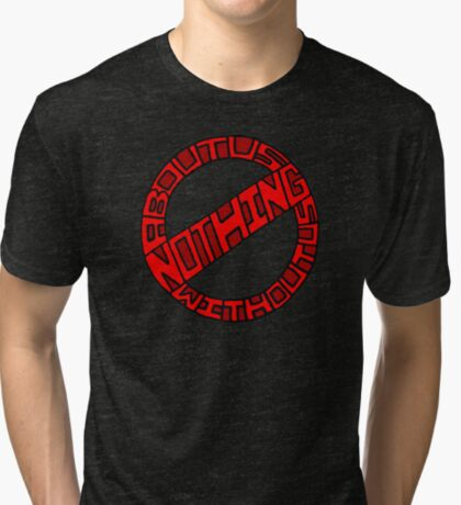 Nothing About Us Without Us Tri-blend T-Shirt