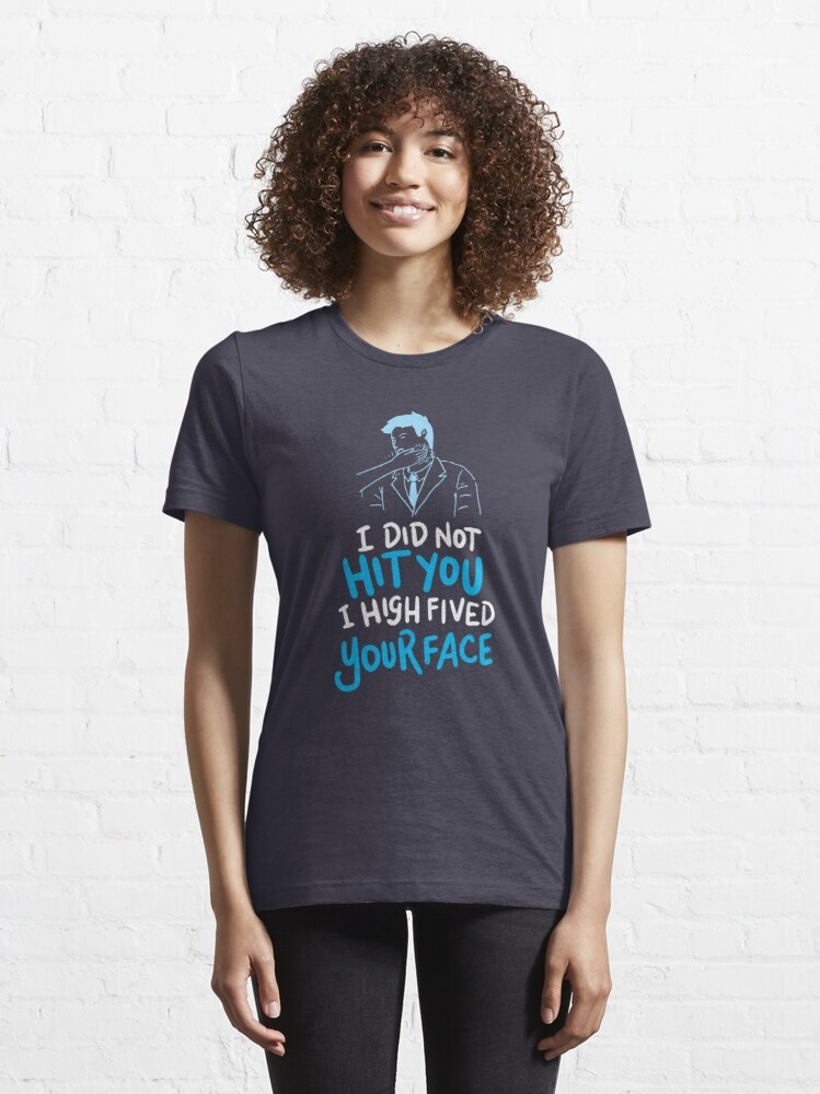 Alternate view of I Did Not Hit You I High Fived Your Face - Funny Sarcastic Gift Essential T-Shirt