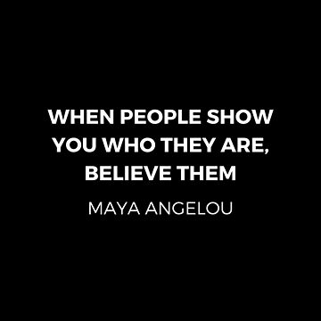 Maya Angelou Inspiration Quotes - When people show you who they are believe them  by IdeasForArtists