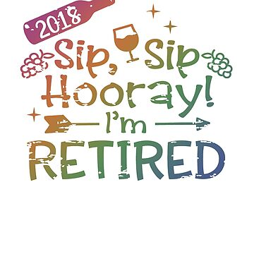 2018 Retirement Gift Sip Sip Hooray I'm Retired by creative321