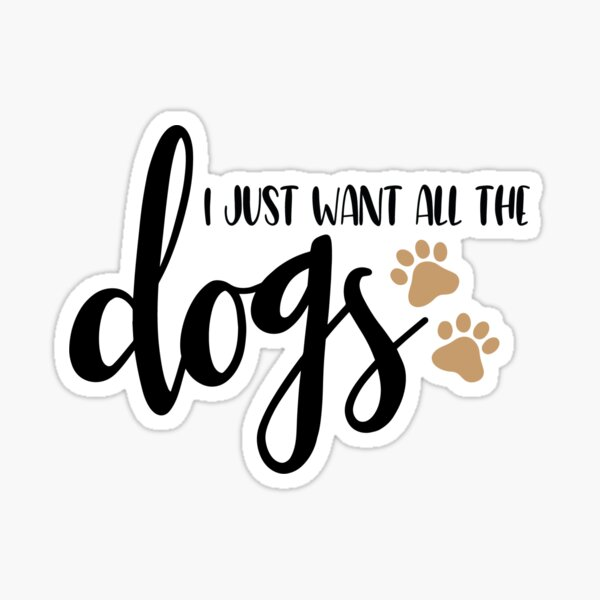 I just want all the dogs, I love dogs Sticker
