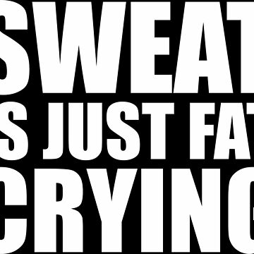 sweat is just fat crying by gloriafemale