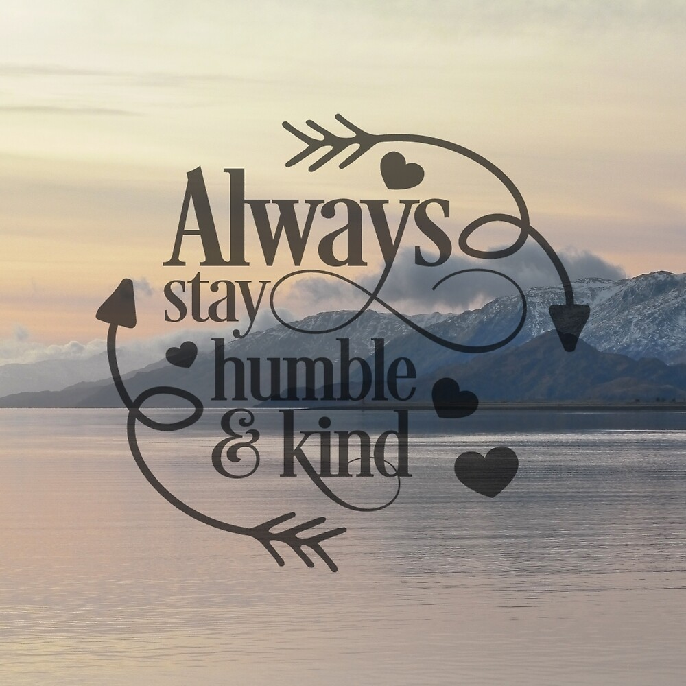 Always stay humble and kind by Leeanne Lowe