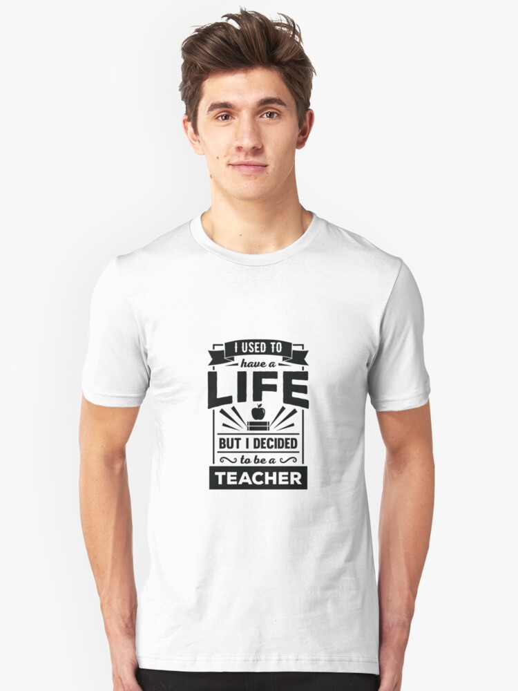 I Had a Life Now I'm a Teacher Funny Quote T Shirt Unisex T-Shirt Front