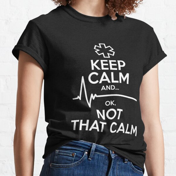 Keep Calm And Ok, Not That Calm Paramedic Gifts Classic T-Shirt