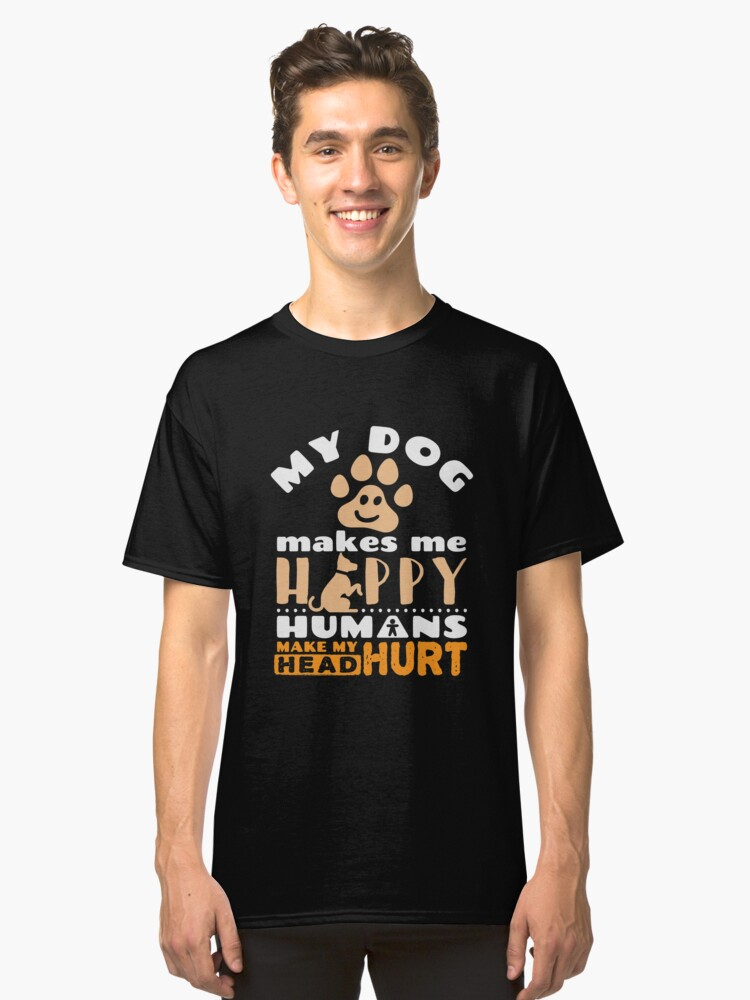 My Dog Makes Me Happy Humans Make My Head Hurt Classic T-Shirt Front