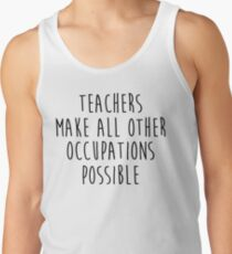 Teachers make all other occupations possible.  Tank Top