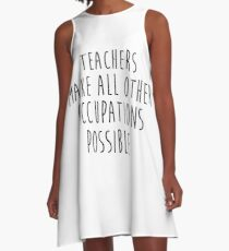 Teachers make all other occupations possible.  A-Line Dress