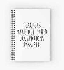 Teachers make all other occupations possible.  Spiral Notebook