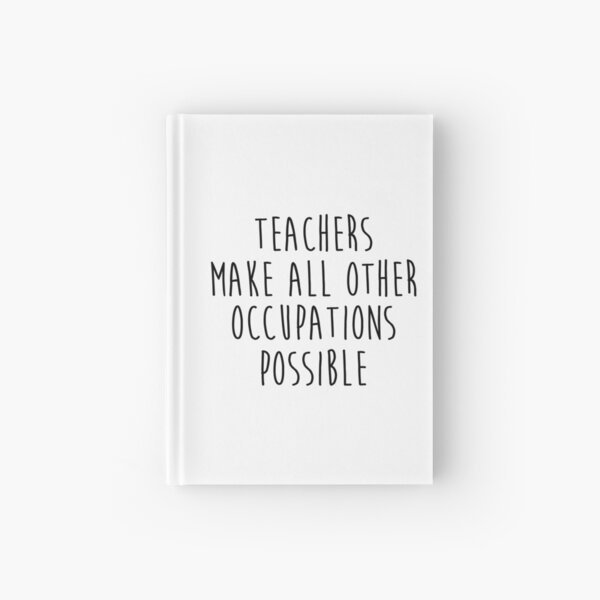 Teachers make all other occupations possible.  Hardcover Journal