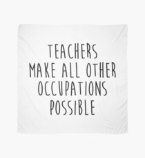 Teachers make all other occupations possible.  Scarf