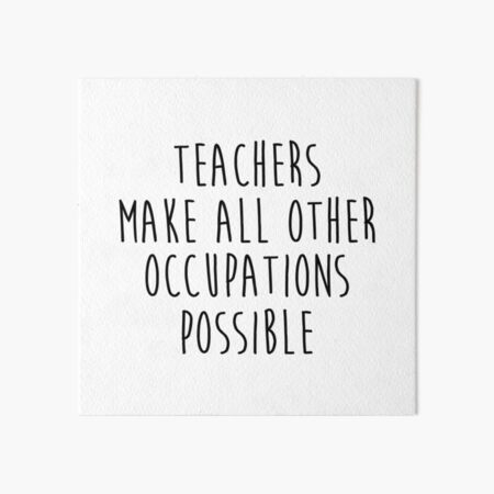 Teachers make all other occupations possible.  Art Board Print