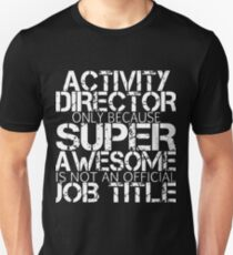 activity director only because super awesome is not an official job title awesome t-shirts Unisex T-Shirt