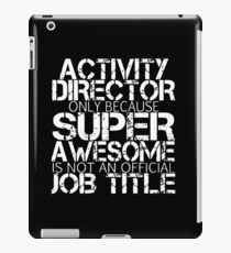 activity director only because super awesome is not an official job title awesome t-shirts iPad Case/Skin
