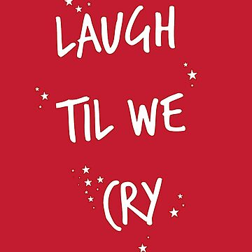 LAUGH TIL WE CRY by anklebiter