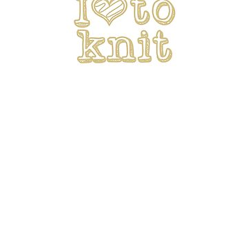 I Love to Knit, Gold Text by DelightDesign