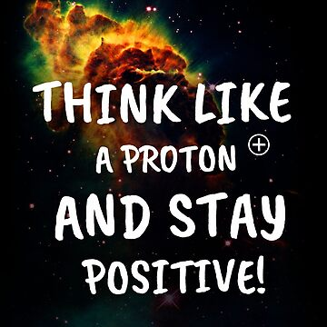 Think like a proton and stay positive! by MichailoAvilov