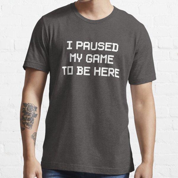 Pausé mi juego para estar aquí Camiseta esencial