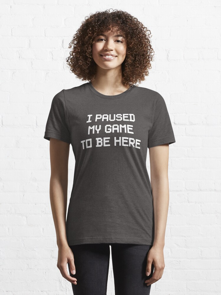 Alternate view of I Paused My Game To Be Here Essential T-Shirt