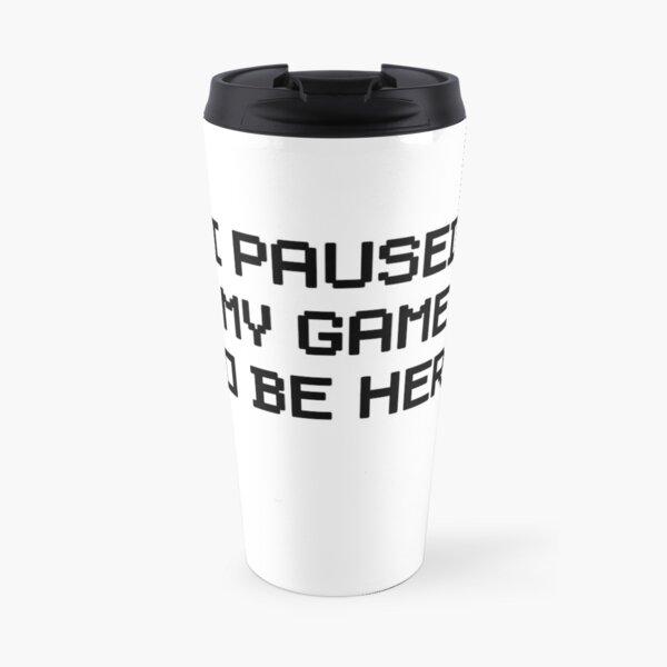 I Paused My Game To Be Here Travel Mug