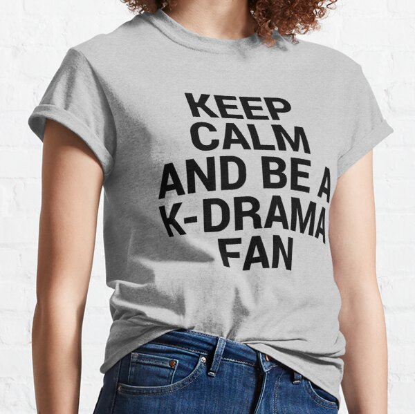 KEEP CALM AND BE A K-DRAMA FAN Classic T-Shirt