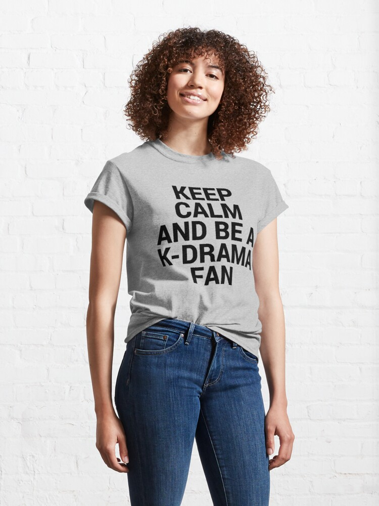 Alternate view of KEEP CALM AND BE A K-DRAMA FAN Classic T-Shirt