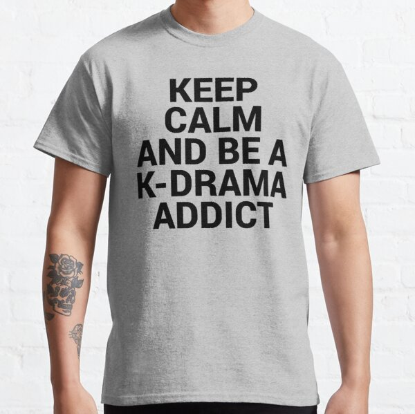 Keep Calm and be a K-Drama Addict 2 Classic T-Shirt