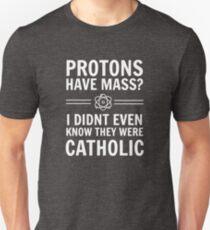 Protonen haben Masse? Ich wusste nicht einmal, dass sie katholisch waren. Unisex T-Shirt