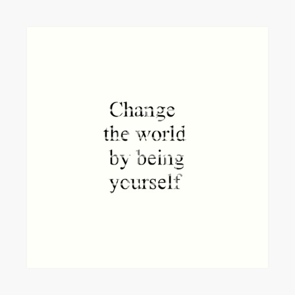 Change the world by being yourself Art Print
