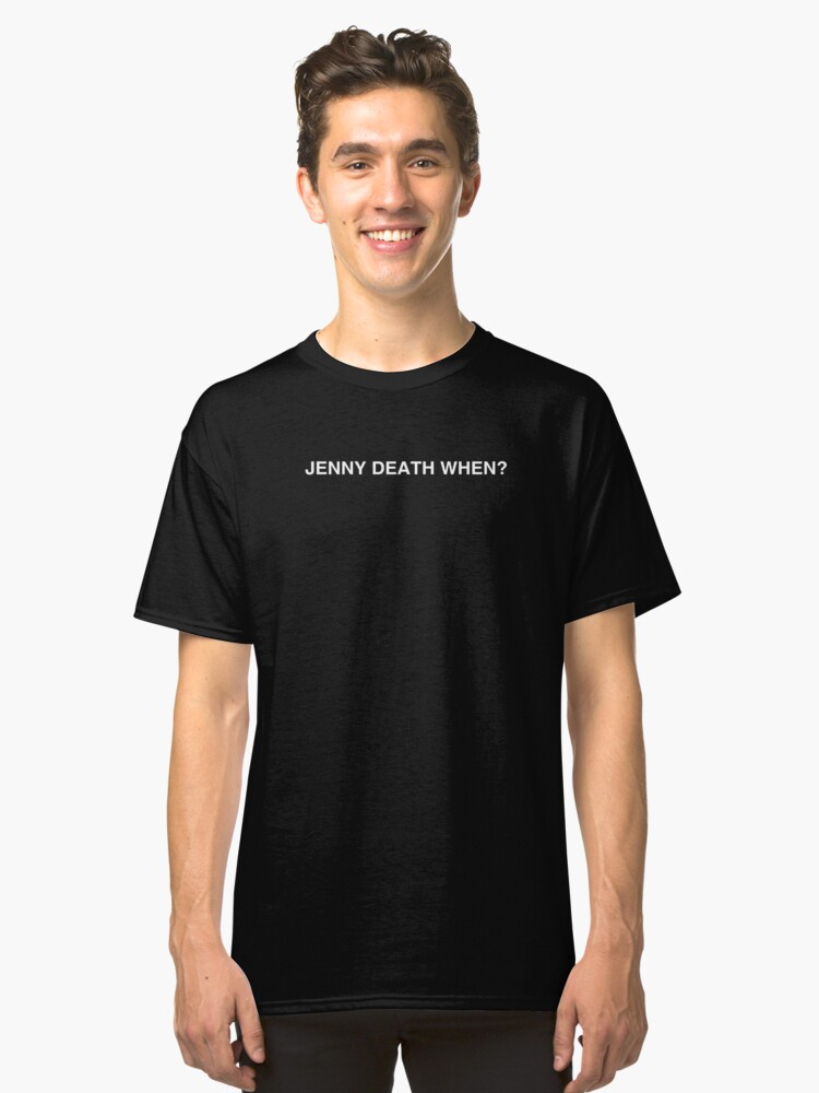 JENNY DEATH WHEN? Classic T-Shirt Front