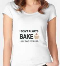 I Don't Always Bake ...Oh Wait, Yes I Do Women's Fitted Scoop T-Shirt