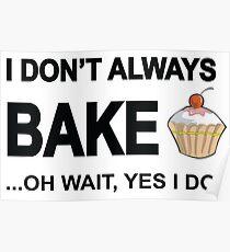 I Don't Always Bake ...Oh Wait, Yes I Do Poster