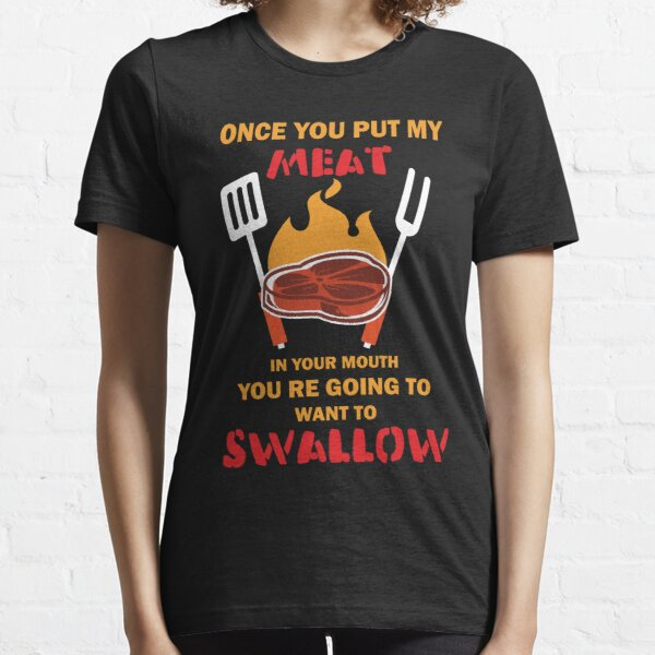 Funny BBQ t shirt for men once you put my meat in your mouth Essential T-Shirt