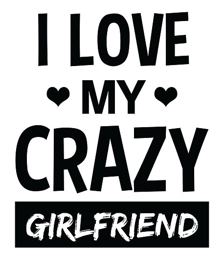 I Love My Crazy Girlfriend Funny Quote T Shirt Posters By