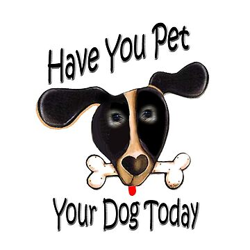 Have Your Pet Your Dog Today by Friskybizpets