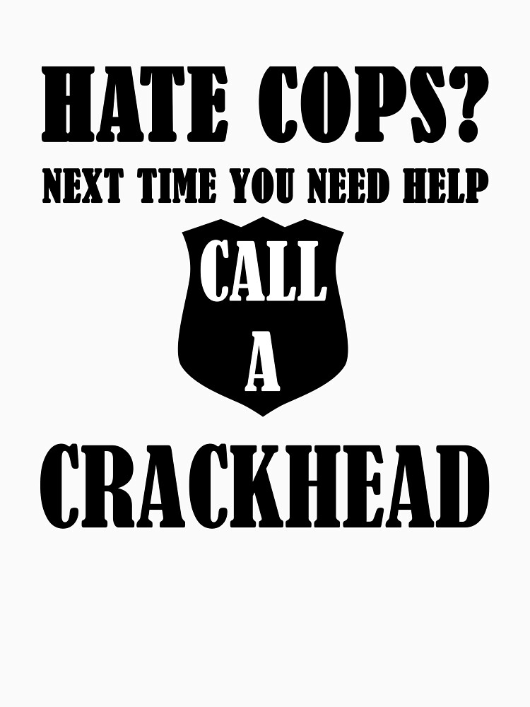 Hate Cops? Next Time You Need Help Call A Crackhea by evahhamilton