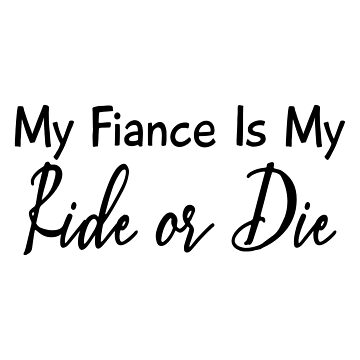 My Fiance Is My Ride Or Die by Designedwithtlc