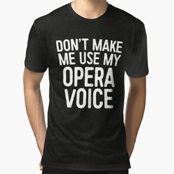 Don't Make Me Use My Opera Voice Tri-blend T-Shirt