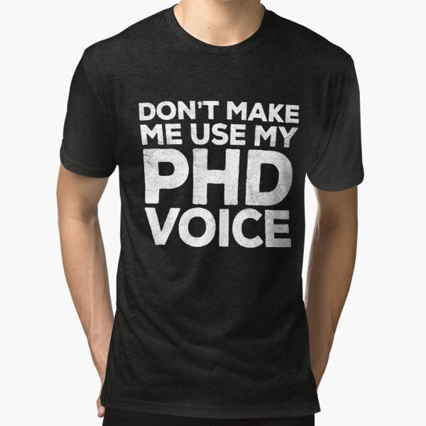 Don't Make Me Use My PHD Voice  Tri-blend T-Shirt