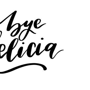 Bye Felicia  by ellietography