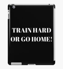 TRAIN HARD OR GO HOME iPad Case/Skin