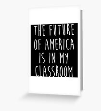 The future of America is in my classroom. Greeting Card