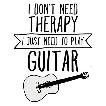 I Don't Need Therapy Need To Play My Guitar by typographywords