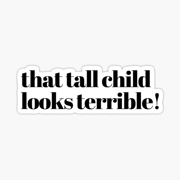 That Tall Child Looks Terrible! Sticker