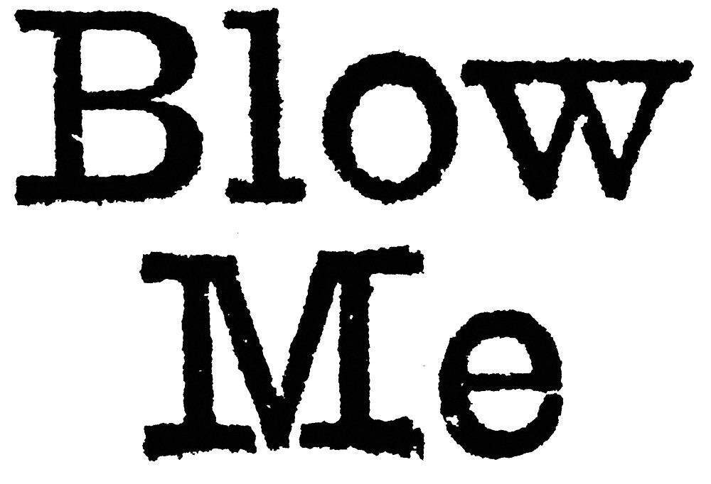 The words Blow Me in black, gritty, typewritten letters by parthiangifts