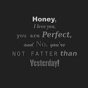 Honey, I Love You, You are Perfect, and No, you're Not Fatter than Yesterday! by Bubucine