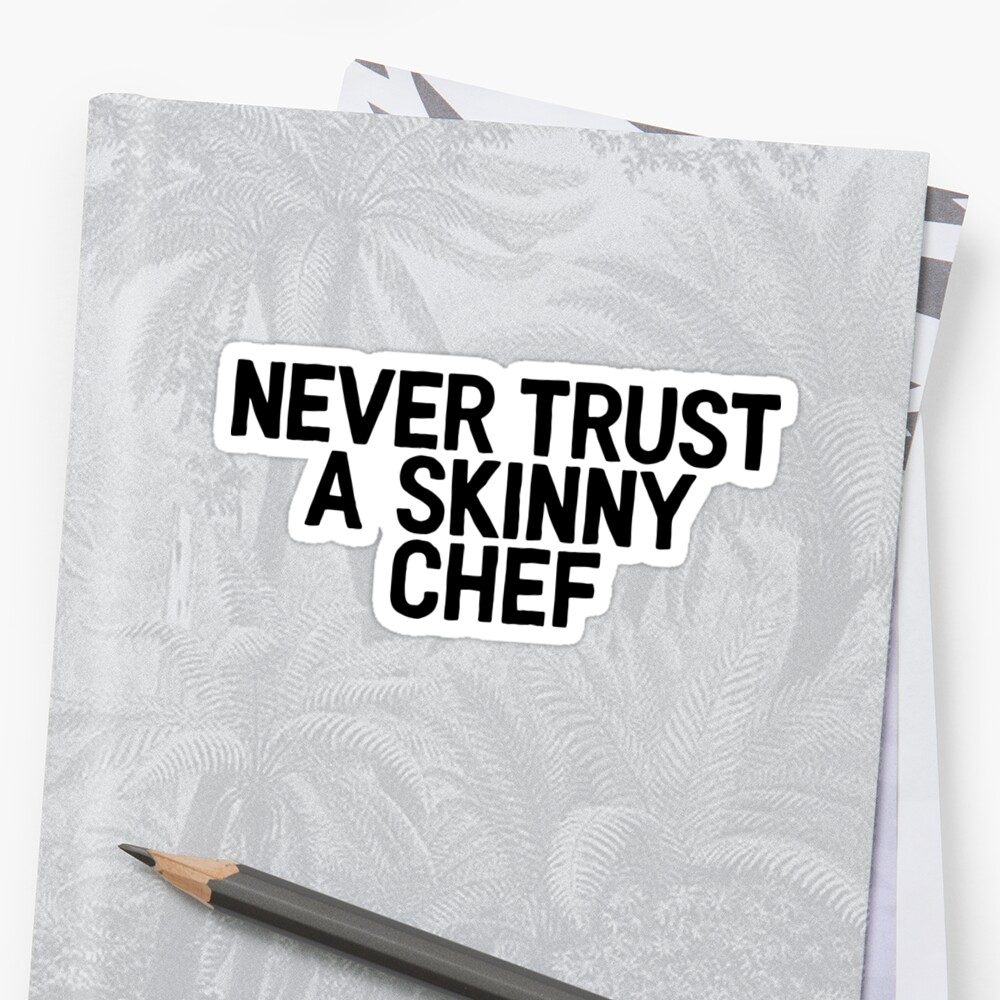 Never Trust A Skinny Chef - Food Lover Foodie by RoadRescuer