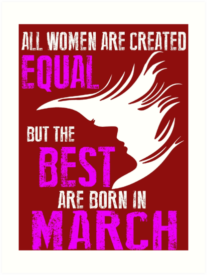 All Woman Are Created Equal But The Best Born In March