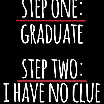 Step One Graduate Step Two I Have No Clue by thingsandthings