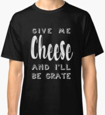 Give Me Cheese and I'll Be Grate |  Funny Cheesy Pun Classic T-Shirt